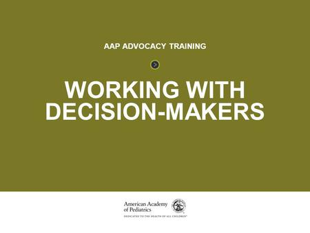 WORKING WITH DECISION-MAKERS AAP ADVOCACY TRAINING.