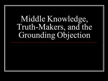 Middle Knowledge, Truth-Makers, and the Grounding Objection.