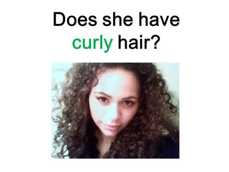 Does she have curly hair?. haircurly hairlong hairshort.