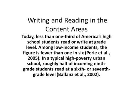 Writing and Reading in the Content Areas Today, less than one-third of America's high school students read or write at grade level. Among low-income students,