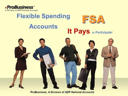 Flexible Spending Accounts ProBusiness, A Division of ADP National Accounts It Pays to Participate ! FSA ® A Division of ADP National Accounts.