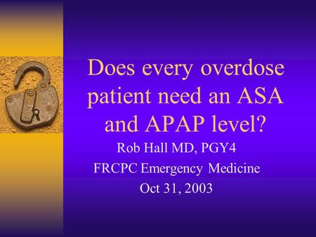 Does every overdose patient need an ASA and APAP level? Rob Hall MD, PGY4 FRCPC Emergency Medicine Oct 31, 2003.