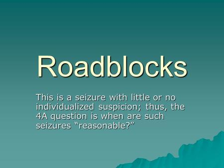 "Roadblocks This is a seizure with little or no individualized suspicion; thus, the 4A question is when are such seizures ""reasonable?"""
