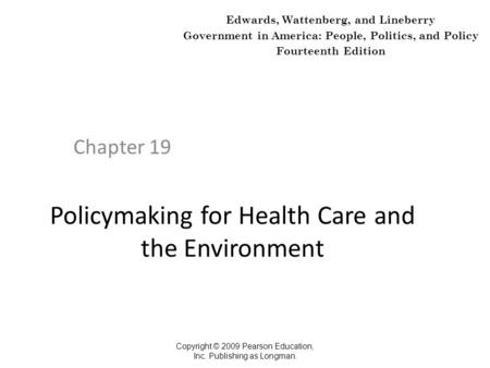 Policymaking for Health Care and the Environment Chapter 19 Copyright © 2009 Pearson Education, Inc. Publishing as Longman. Edwards, Wattenberg, and Lineberry.