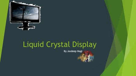 Liquid Crystal Display By Jasdeep Nagi. Connections  A computer monitor displays pictures and information. This reflects what is in the computer.