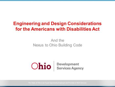 The State of Ohio is an Equal Opportunity Employer and Provider of ADA Services Engineering and Design Considerations for the Americans with Disabilities.