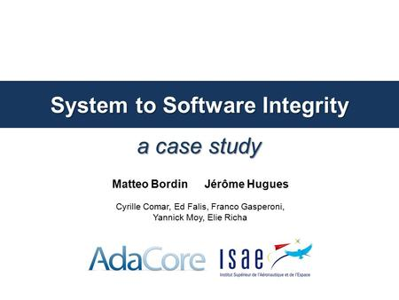 A case study System to Software Integrity Matteo Bordin Jérôme Hugues Cyrille Comar, Ed Falis, Franco Gasperoni, Yannick Moy, Elie Richa.