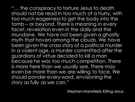 """… the conspiracy to torture Jesus to death should not be read in too much of a hurry, with too much eagerness to get the body into the tomb – or beyond."