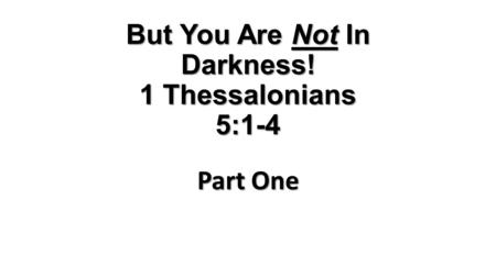 But You Are Not In Darkness! 1 Thessalonians 5:1-4 Part One.