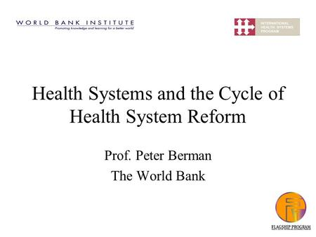 Health Systems and the Cycle of Health System Reform Prof. Peter Berman The World Bank.