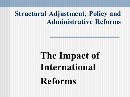Structural Adjustment, Policy and Administrative Reforms The Impact of International Reforms.