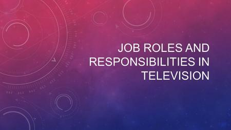 JOB ROLES AND RESPONSIBILITIES IN TELEVISION. Broadcast Television is going through an extraordinary time of change and challenge. It is still one of.