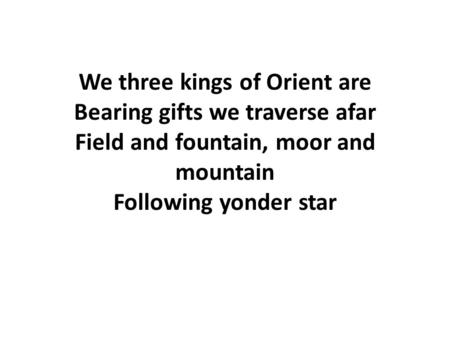 We three kings of Orient are Bearing gifts we traverse afar Field and fountain, moor and mountain Following yonder star.