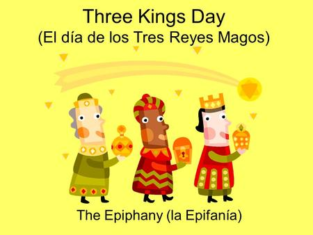 Three Kings Day (El día de los Tres Reyes Magos) The Epiphany (la Epifanía)