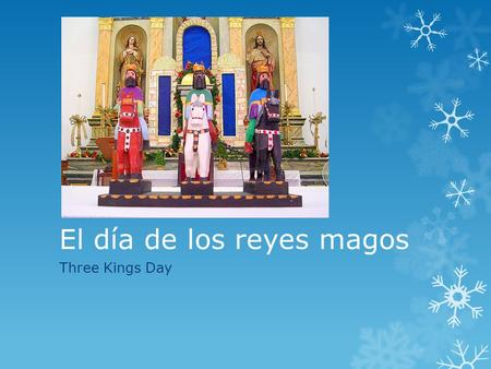 El día de los reyes magos Three Kings Day. 6 de enero  On January 6, the Hispanic world celebrates El Dia de los Reyes Magos, when the Three Wise Men.