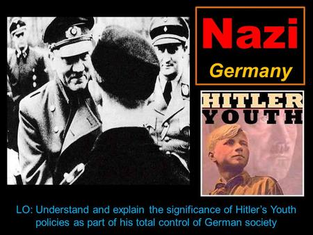 Nazi Germany LO: Understand and explain the significance of Hitler's Youth policies as part of his total control of German society.