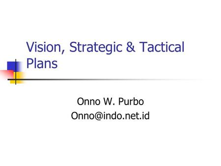 Vision, Strategic & Tactical Plans Onno W. Purbo