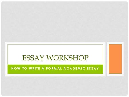 HOW TO WRITE A FORMAL ACADEMIC ESSAY ESSAY WORKSHOP.