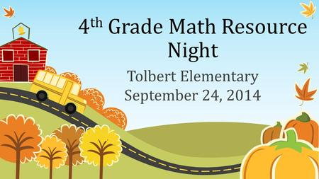 4 th Grade Math Resource Night Tolbert Elementary September 24, 2014.