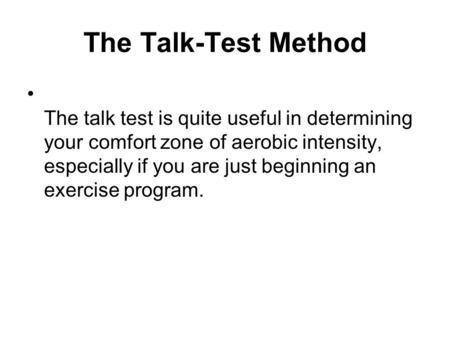 The Talk-Test Method The talk test is quite useful in determining your comfort zone of aerobic intensity, especially if you are just beginning an exercise.