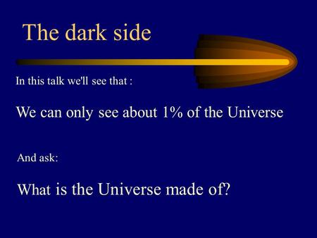 In this talk we'll see that : We can only see about 1% of the Universe The dark side And ask: What is the Universe made of?