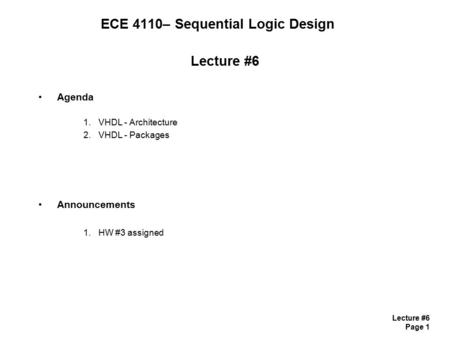 Lecture #6 Page 1 Lecture #6 Agenda 1.VHDL - Architecture 2.VHDL - Packages Announcements 1.HW #3 assigned ECE 4110– Sequential Logic Design.