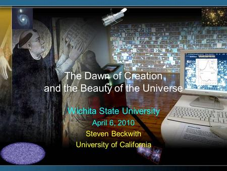 The Dawn of Creation and the Beauty of the Universe Wichita State University April 6, 2010 Steven Beckwith University of California.