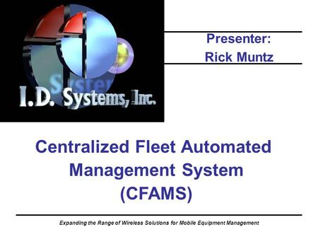 Expanding the Range of Wireless Solutions for Mobile Equipment Management Centralized Fleet Automated Management System (CFAMS) Presenter: Rick Muntz.