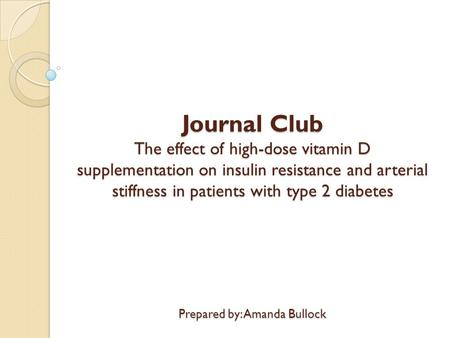 Journal Club The effect of high-dose vitamin D supplementation on insulin resistance and arterial stiffness in patients with type 2 diabetes Prepared by: