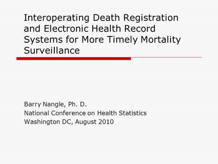 Interoperating Death Registration and Electronic Health Record Systems for More Timely Mortality Surveillance Barry Nangle, Ph. D. National Conference.