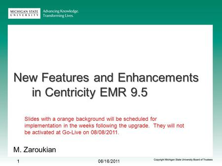 06/16/2011 11 New Features and Enhancements in Centricity EMR 9.5 M. Zaroukian 1 Slides with a orange background will be scheduled for implementation in.