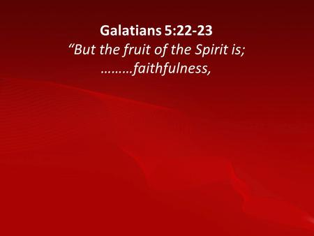 "Galatians 5:22-23 ""But the fruit of the Spirit is; ………faithfulness,"