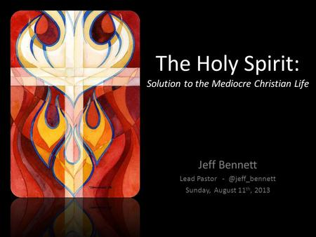 The Holy Spirit: Solution to the Mediocre Christian Life Jeff Bennett Lead Pastor Sunday, August 11 th, 2013.