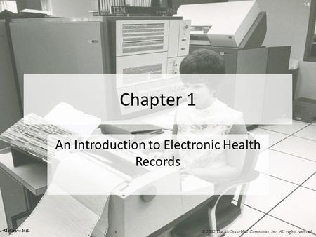 1-1 Chapter 1 An Introduction to Electronic Health Records © 2012 The McGraw-Hill Companies, Inc. All rights reserved. McGraw-Hill.