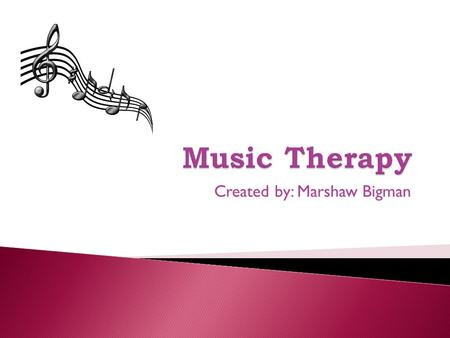 Created by: Marshaw Bigman.  A treatment method that involves using music to enhance health.  Although Music Therapy is often used to promote mental.
