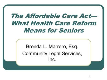 1 The Affordable Care Act— What Health Care Reform Means for Seniors Brenda L. Marrero, Esq. Community Legal Services, Inc.