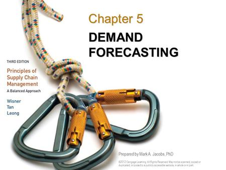DEMAND FORECASTING Chapter 5 Prepared by Mark A. Jacobs, PhD ©2012 Cengage Learning. All Rights Reserved. May not be scanned, copied or duplicated, or.