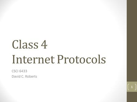 Class 4 Internet Protocols CSCI 6433 David C. Roberts 1.