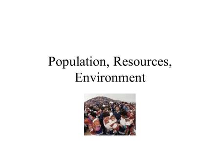 Population, Resources, Environment Population boom falling death rates and longer lives from better nutrition, sanitary conditions, and healthcare.