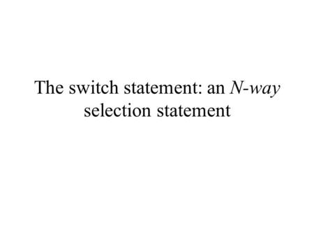 The switch statement: an N-way selection statement.