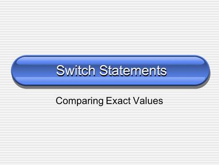 Switch Statements Comparing Exact Values. 2 The Switch Statement The switch statement provides another way to decide which statement to execute next The.