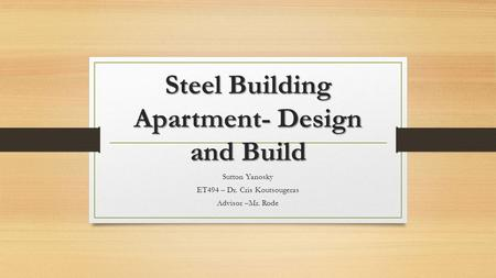 Steel Building Apartment- Design and Build Sutton Yanosky ET494 – Dr. Cris Koutsougeras Advisor –Mr. Rode.