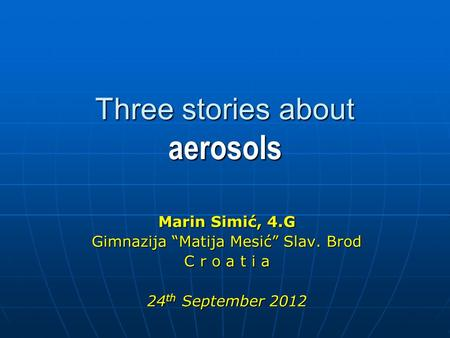 "Three stories about aerosols Marin Simić, 4.G Gimnazija ""Matija Mesić"" Slav. Brod C r o a t i a 24 th September 2012."