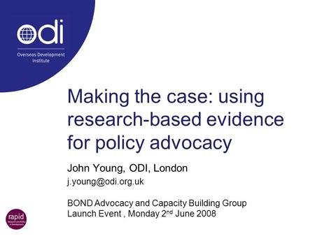 Making the case: using research-based evidence for policy advocacy John Young, ODI, London BOND Advocacy and Capacity Building Group.