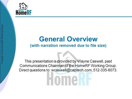 Property of the HomeRF Working Group General Overview (with narration removed due to file size) This presentation is provided by Wayne Caswell, past Communications.