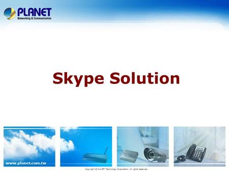 www.planet.com.tw Skype Solution Copyright © PLANET Technology Corporation. All rights reserved.