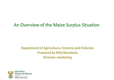 An Overview of the Maize Surplus Situation Department of Agriculture, Forestry and Fisheries Prepared by Billy Morokolo Director: marketing.