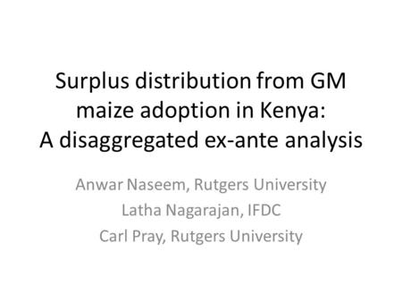Surplus distribution from GM maize adoption in Kenya: A disaggregated ex-ante analysis Anwar Naseem, Rutgers University Latha Nagarajan, IFDC Carl Pray,
