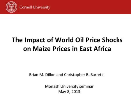 The Impact of World Oil Price Shocks on Maize Prices in East Africa Brian M. Dillon and Christopher B. Barrett Monash University seminar May 8, 2013.