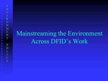 Mainstreaming the Environment Across DFID's Work ENVIRONMENTPOLICYENVIRONMENTPOLICY.